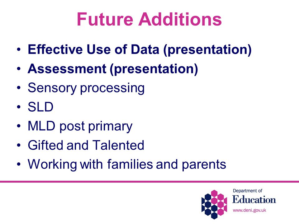 Future Additions Effective Use of Data (presentation) Assessment (presentation) Sensory processing SLD MLD post primary Gifted and Talented Working with families and parents