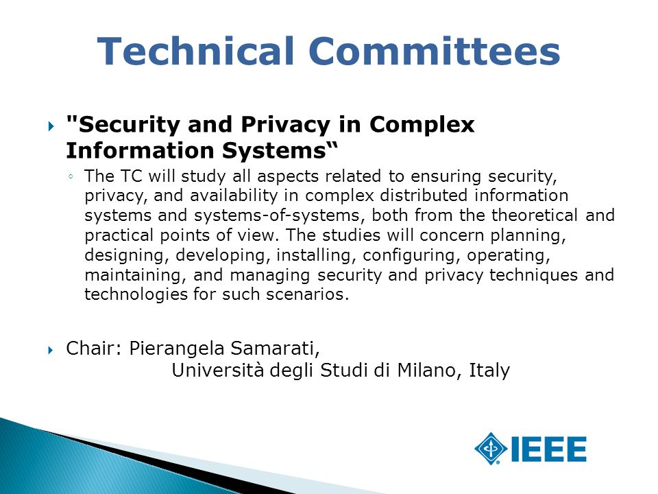  Security and Privacy in Complex Information Systems ◦The TC will study all aspects related to ensuring security, privacy, and availability in complex distributed information systems and systems-of-systems, both from the theoretical and practical points of view.