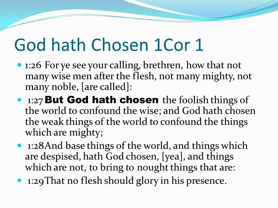 God hath Chosen 1Cor 1 1:26For ye see your calling, brethren, how that not many wise men after the flesh, not many mighty, not many noble, [are called]: 1:27 But God hath chosen the foolish things of the world to confound the wise; and God hath chosen the weak things of the world to confound the things which are mighty; 1:28And base things of the world, and things which are despised, hath God chosen, [yea], and things which are not, to bring to nought things that are: 1:29That no flesh should glory in his presence.