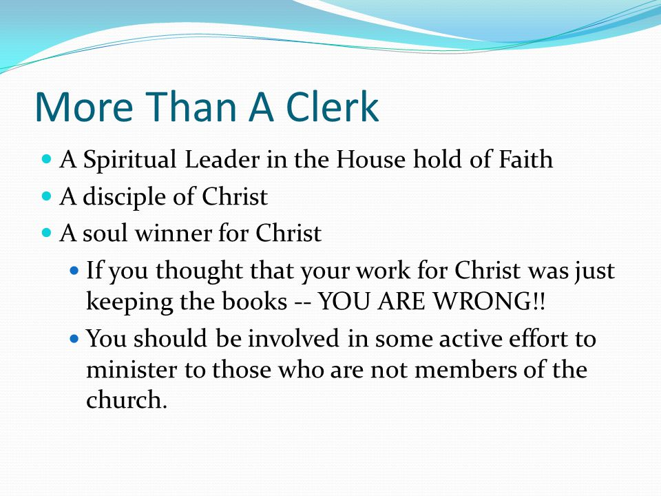 More Than A Clerk A Spiritual Leader in the House hold of Faith A disciple of Christ A soul winner for Christ If you thought that your work for Christ was just keeping the books -- YOU ARE WRONG!.