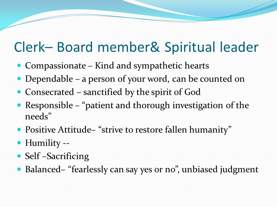 Clerk– Board member& Spiritual leader Compassionate – Kind and sympathetic hearts Dependable – a person of your word, can be counted on Consecrated – sanctified by the spirit of God Responsible – patient and thorough investigation of the needs Positive Attitude– strive to restore fallen humanity Humility -- Self –Sacrificing Balanced– fearlessly can say yes or no , unbiased judgment