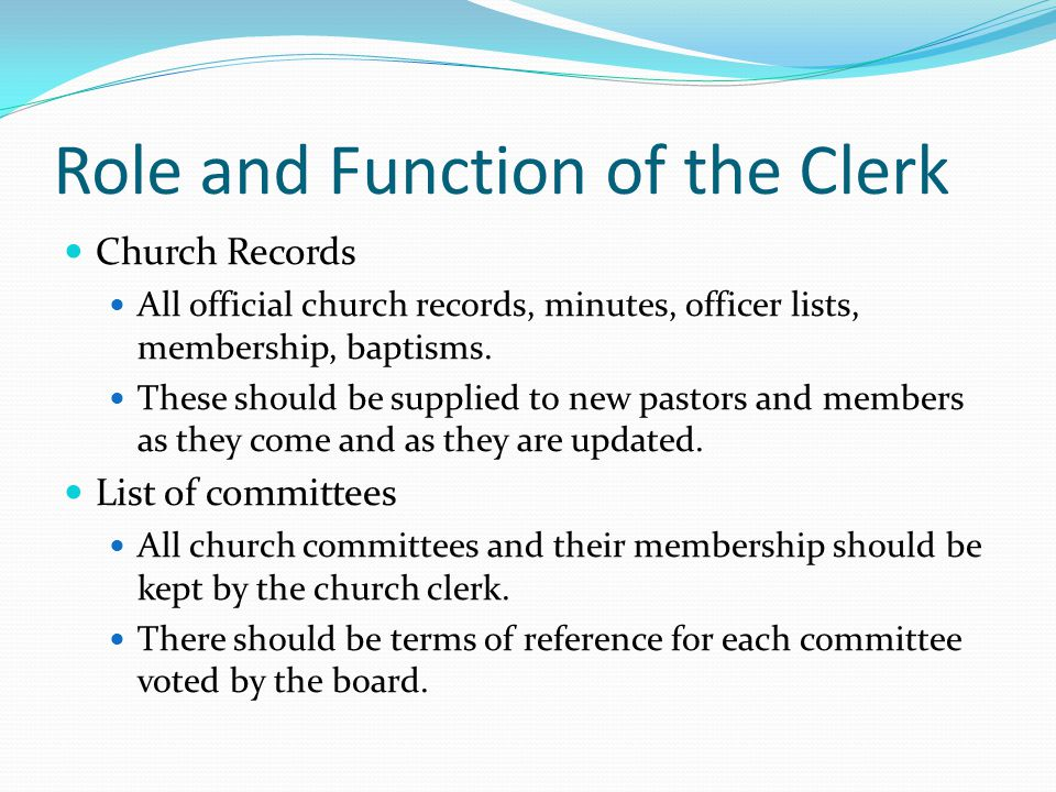 Role and Function of the Clerk Church Records All official church records, minutes, officer lists, membership, baptisms.