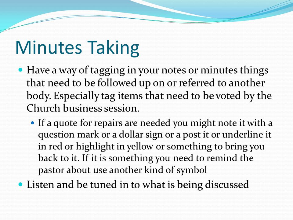 Minutes Taking Have a way of tagging in your notes or minutes things that need to be followed up on or referred to another body.