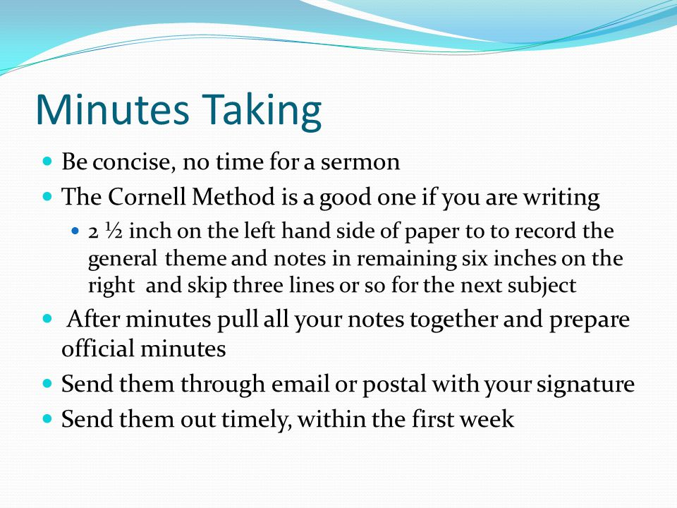 Minutes Taking Be concise, no time for a sermon The Cornell Method is a good one if you are writing 2 ½ inch on the left hand side of paper to to record the general theme and notes in remaining six inches on the right and skip three lines or so for the next subject After minutes pull all your notes together and prepare official minutes Send them through email or postal with your signature Send them out timely, within the first week