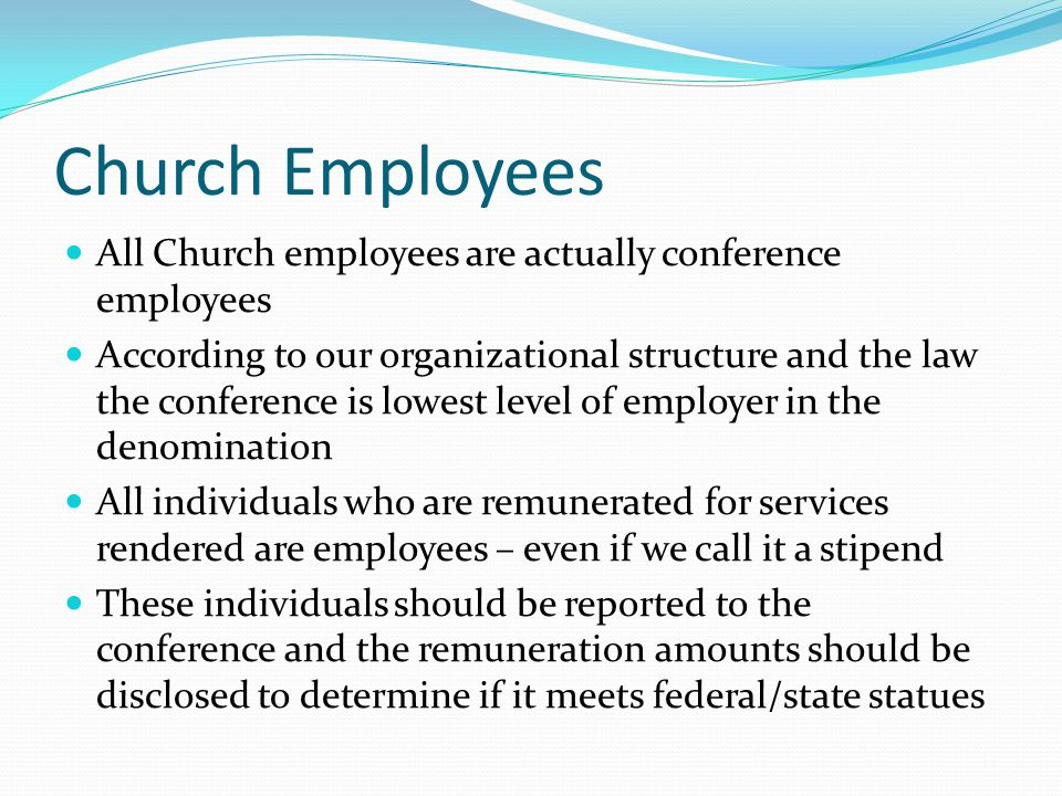 Church Employees All Church employees are actually conference employees According to our organizational structure and the law the conference is lowest level of employer in the denomination All individuals who are remunerated for services rendered are employees – even if we call it a stipend These individuals should be reported to the conference and the remuneration amounts should be disclosed to determine if it meets federal/state statues