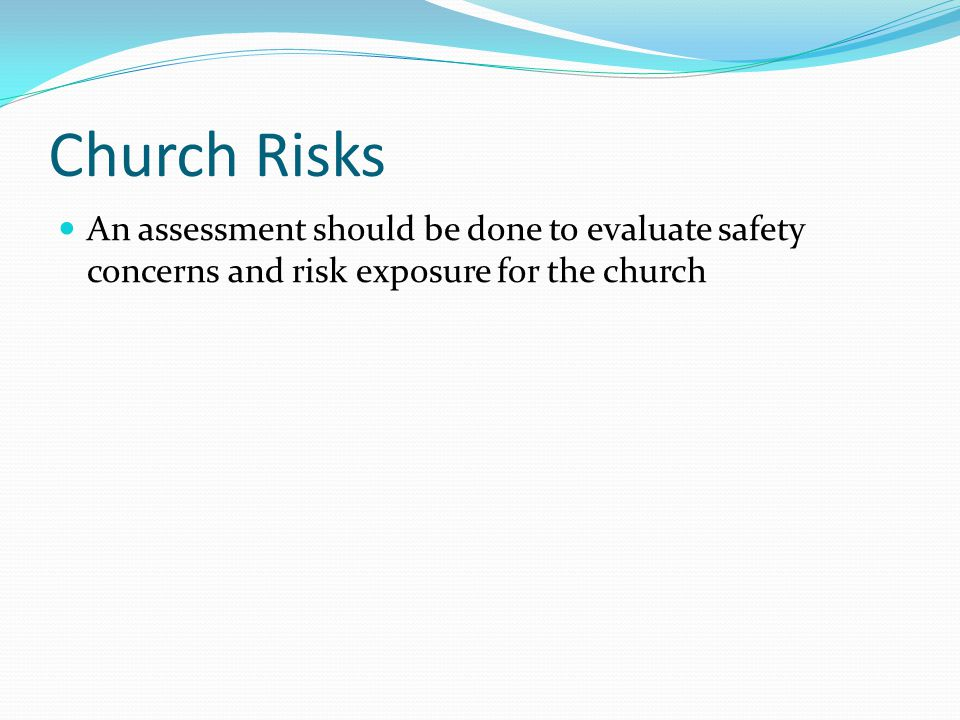 Church Risks An assessment should be done to evaluate safety concerns and risk exposure for the church