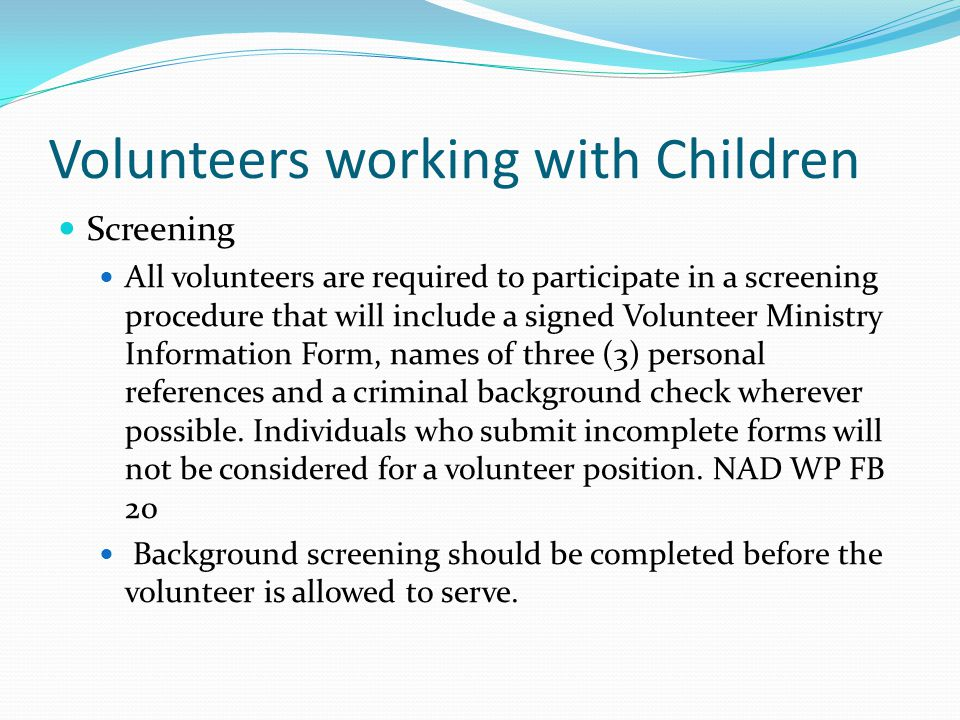 Volunteers working with Children Screening All volunteers are required to participate in a screening procedure that will include a signed Volunteer Ministry Information Form, names of three (3) personal references and a criminal background check wherever possible.