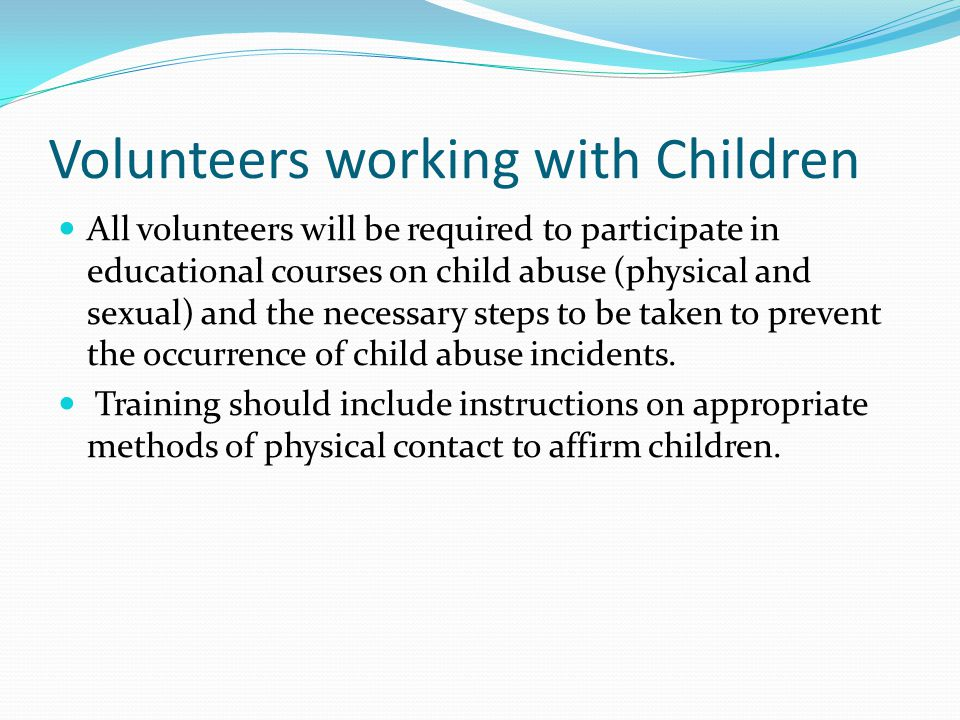 Volunteers working with Children All volunteers will be required to participate in educational courses on child abuse (physical and sexual) and the necessary steps to be taken to prevent the occurrence of child abuse incidents.