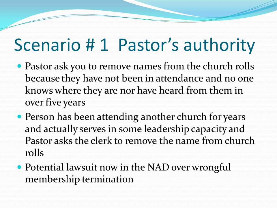 Scenario # 1 Pastor's authority Pastor ask you to remove names from the church rolls because they have not been in attendance and no one knows where they are nor have heard from them in over five years Person has been attending another church for years and actually serves in some leadership capacity and Pastor asks the clerk to remove the name from church rolls Potential lawsuit now in the NAD over wrongful membership termination