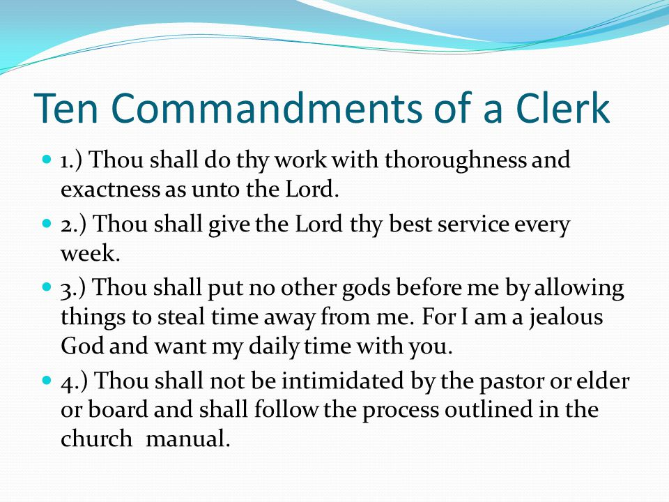Ten Commandments of a Clerk 1.) Thou shall do thy work with thoroughness and exactness as unto the Lord.