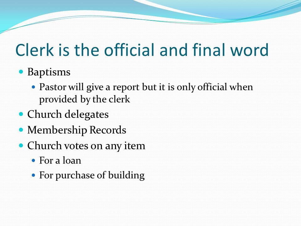 Clerk is the official and final word Baptisms Pastor will give a report but it is only official when provided by the clerk Church delegates Membership Records Church votes on any item For a loan For purchase of building