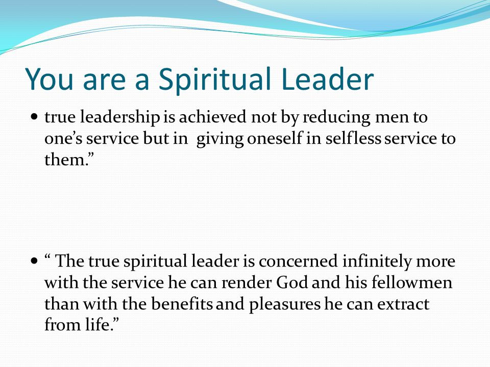 You are a Spiritual Leader true leadership is achieved not by reducing men to one's service but in giving oneself in selfless service to them. The true spiritual leader is concerned infinitely more with the service he can render God and his fellowmen than with the benefits and pleasures he can extract from life.