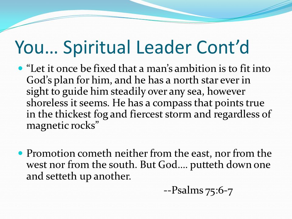 You… Spiritual Leader Cont'd Let it once be fixed that a man's ambition is to fit into God's plan for him, and he has a north star ever in sight to guide him steadily over any sea, however shoreless it seems.