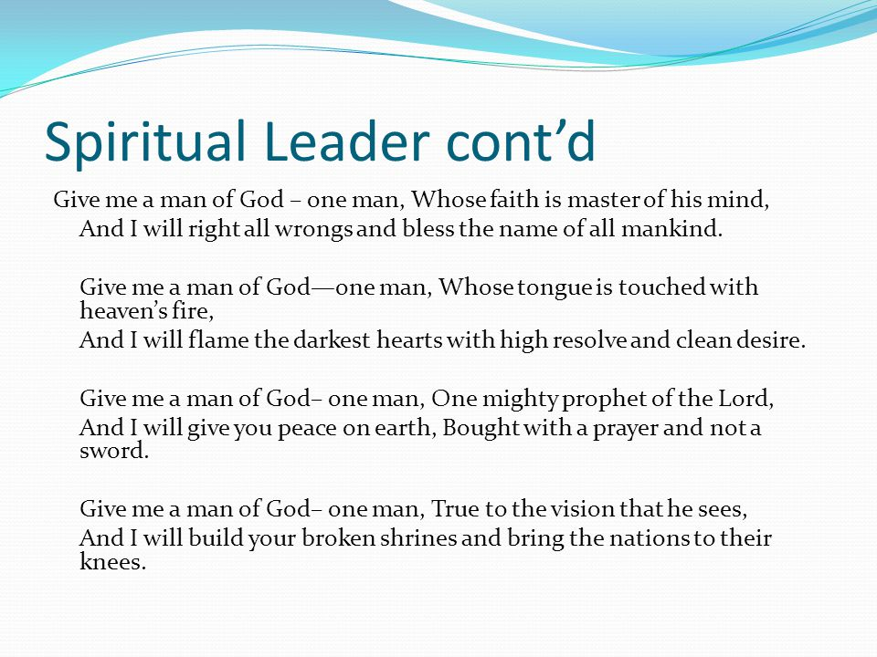 Spiritual Leader cont'd Give me a man of God – one man, Whose faith is master of his mind, And I will right all wrongs and bless the name of all mankind.