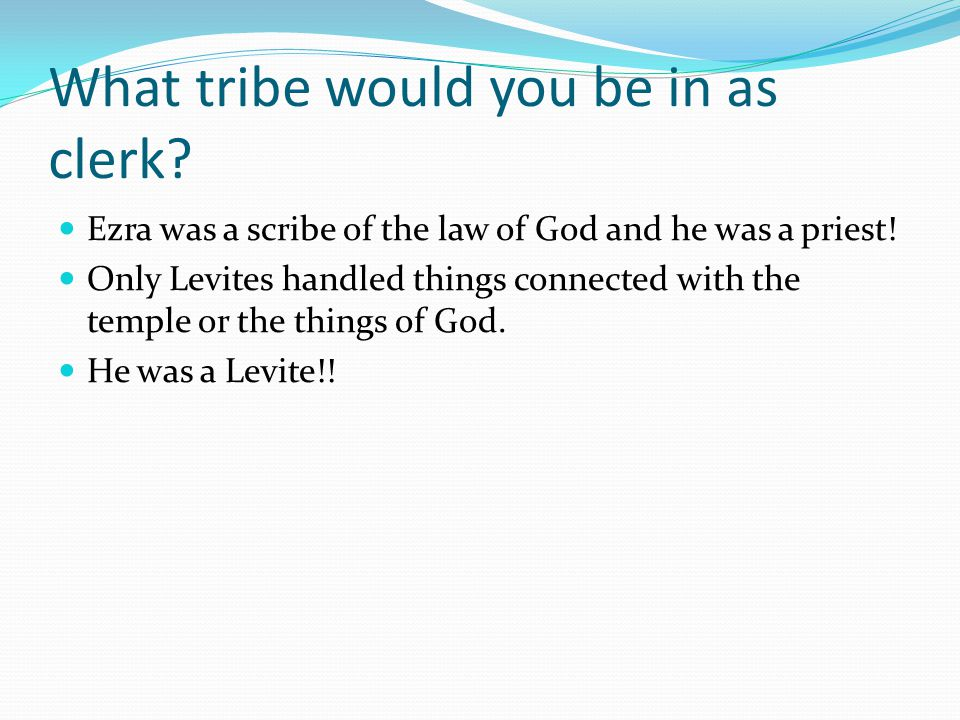 What tribe would you be in as clerk.Ezra was a scribe of the law of God and he was a priest.