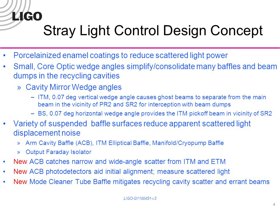 Stray Light Control Design Concept Porcelainized enamel coatings to reduce scattered light power Small, Core Optic wedge angles simplify/consolidate many baffles and beam dumps in the recycling cavities »Cavity Mirror Wedge angles –ITM, 0.07 deg vertical wedge angle causes ghost beams to separate from the main beam in the vicinity of PR2 and SR2 for interception with beam dumps –BS, 0.07 deg horizontal wedge angle provides the ITM pickoff beam in vicinity of SR2 Variety of suspended baffle surfaces reduce apparent scattered light displacement noise »Arm Cavity Baffle (ACB), ITM Elliptical Baffle, Manifold/Cryopump Baffle »Output Faraday Isolator New ACB catches narrow and wide-angle scatter from ITM and ETM New ACB photodetectors aid initial alignment; measure scattered light New Mode Cleaner Tube Baffle mitigates recycling cavity scatter and errant beams 4 LIGO-G1100451-v3