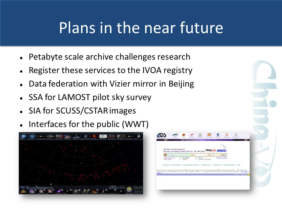 Plans in the near future Petabyte scale archive challenges research Register these services to the IVOA registry Data federation with Vizier mirror in Beijing SSA for LAMOST pilot sky survey SIA for SCUSS/CSTAR images Interfaces for the public (WWT)