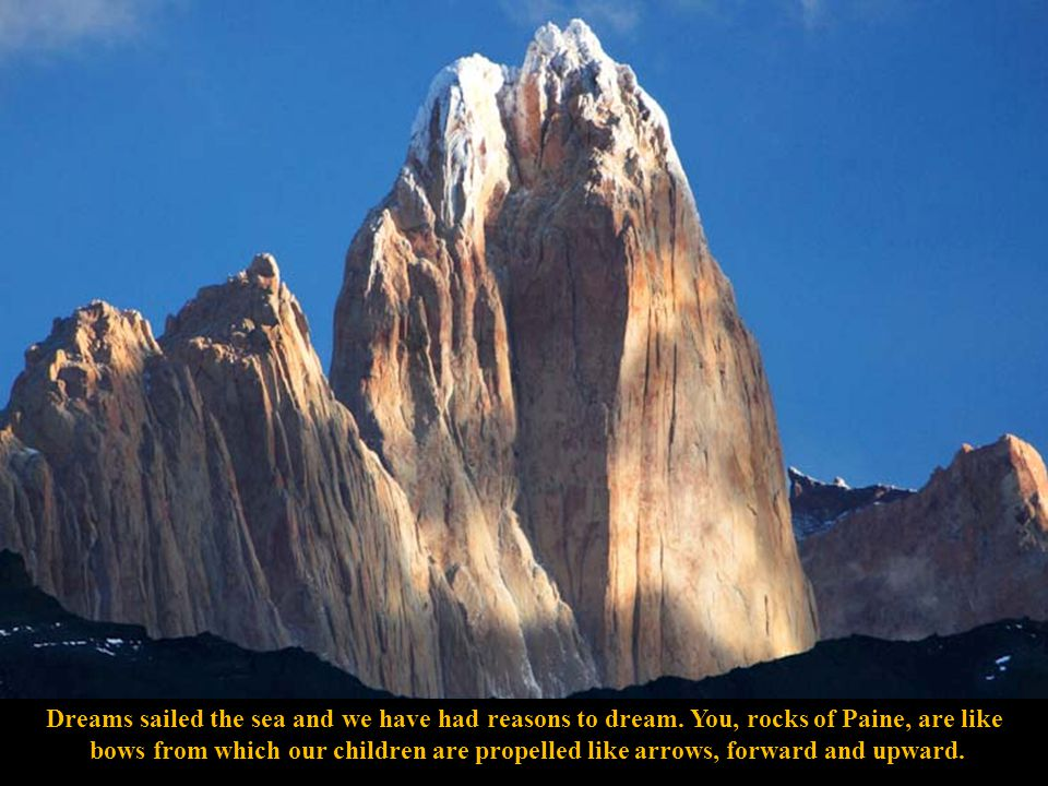 Oh, Towers of Paine that defiantly scale the spaces of the errant stars in the silence of the heights of araucaria pine trees.