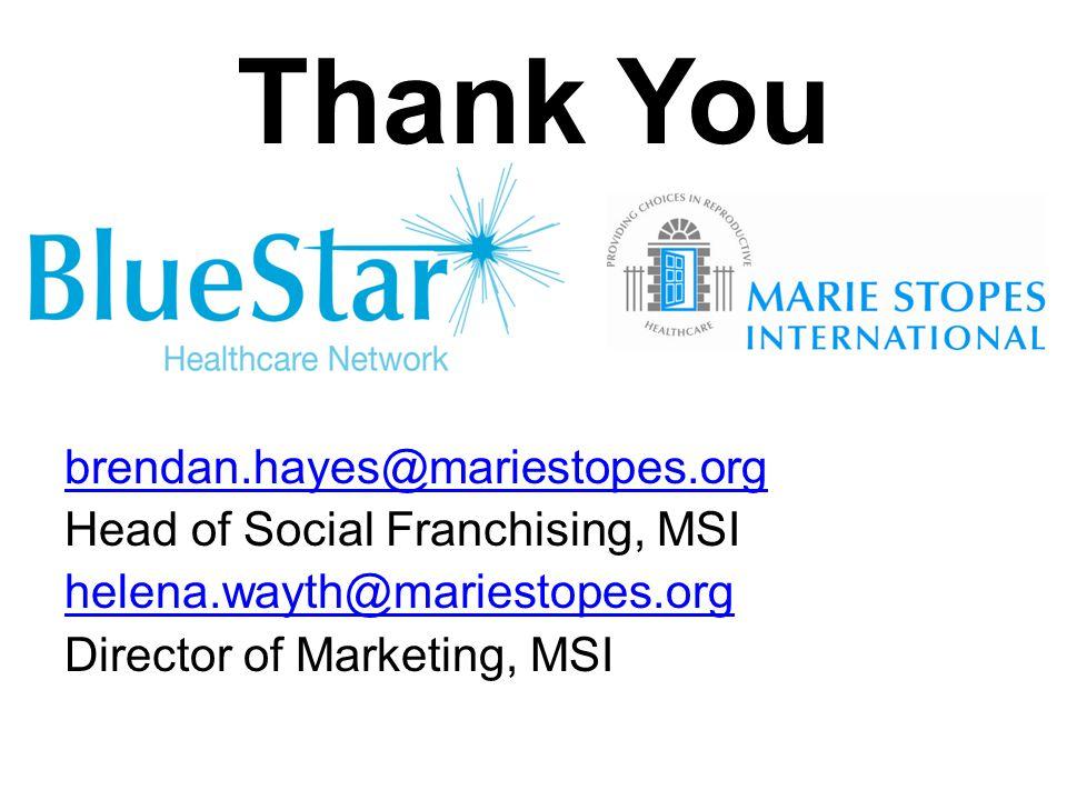 Thank You brendan.hayes@mariestopes.org Head of Social Franchising, MSI helena.wayth@mariestopes.org Director of Marketing, MSI