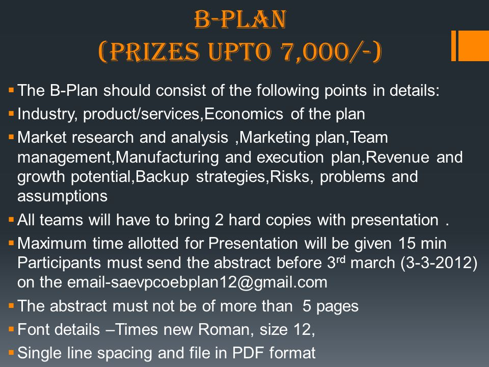 B-PLAN (prizes upto 7,000/-)  The B-Plan should consist of the following points in details:  Industry, product/services,Economics of the plan  Market research and analysis,Marketing plan,Team management,Manufacturing and execution plan,Revenue and growth potential,Backup strategies,Risks, problems and assumptions  All teams will have to bring 2 hard copies with presentation.