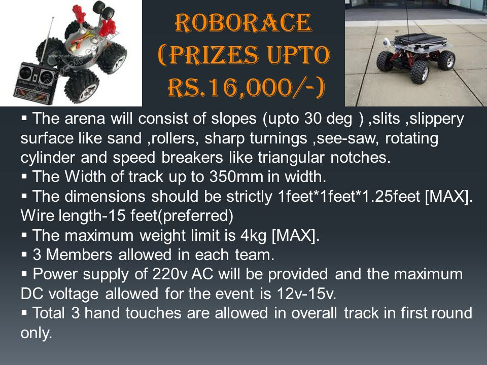 ROBORACE (Prizes upto Rs.16,000/-)  The arena will consist of slopes (upto 30 deg ),slits,slippery surface like sand,rollers, sharp turnings,see-saw, rotating cylinder and speed breakers like triangular notches.
