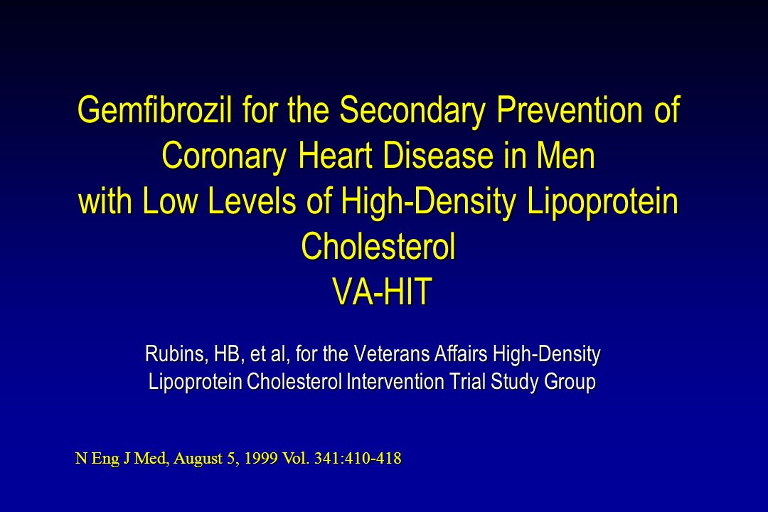 Gemfibrozil for the Secondary Prevention of Coronary Heart Disease in Men with Low Levels of High-Density Lipoprotein Cholesterol VA-HIT Rubins, HB, et al, for the Veterans Affairs High-Density Lipoprotein Cholesterol Intervention Trial Study Group N Eng J Med, August 5, 1999 Vol.