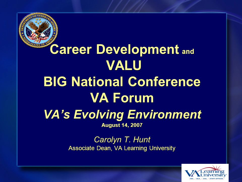 Objectives  Describe the VA Learning University  Review the VA leadership development model  Discuss learning opportunities available to all employees via the VALU learning infrastructure  Present a brief description of the VA LMS (Learning Management System)  Mission and Vision  The mission of VALU is to be a catalyst for Department-wide learning initiatives and strategies that develop and sustain a high performance workforce  The vision of VALU is to be recognized as a public sector leader in employee continuous learning  Describe the VA Learning University  Review the VA leadership development model  Discuss learning opportunities available to all employees via the VALU learning infrastructure  Present a brief description of the VA LMS (Learning Management System)  Mission and Vision  The mission of VALU is to be a catalyst for Department-wide learning initiatives and strategies that develop and sustain a high performance workforce  The vision of VALU is to be recognized as a public sector leader in employee continuous learning