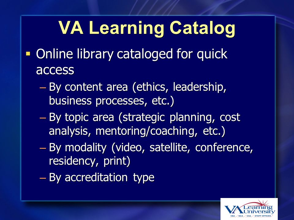 VA Learning Catalog  Online library cataloged for quick access – By content area (ethics, leadership, business processes, etc.) – By topic area (stra