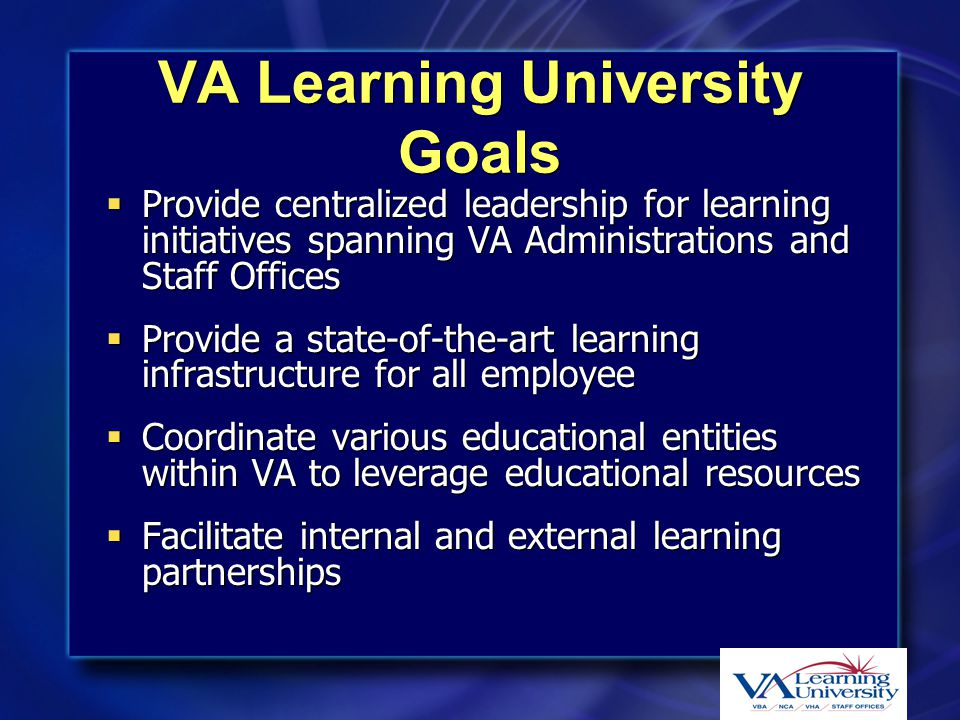 VA Learning University Goals  Provide centralized leadership for learning initiatives spanning VA Administrations and Staff Offices  Provide a state