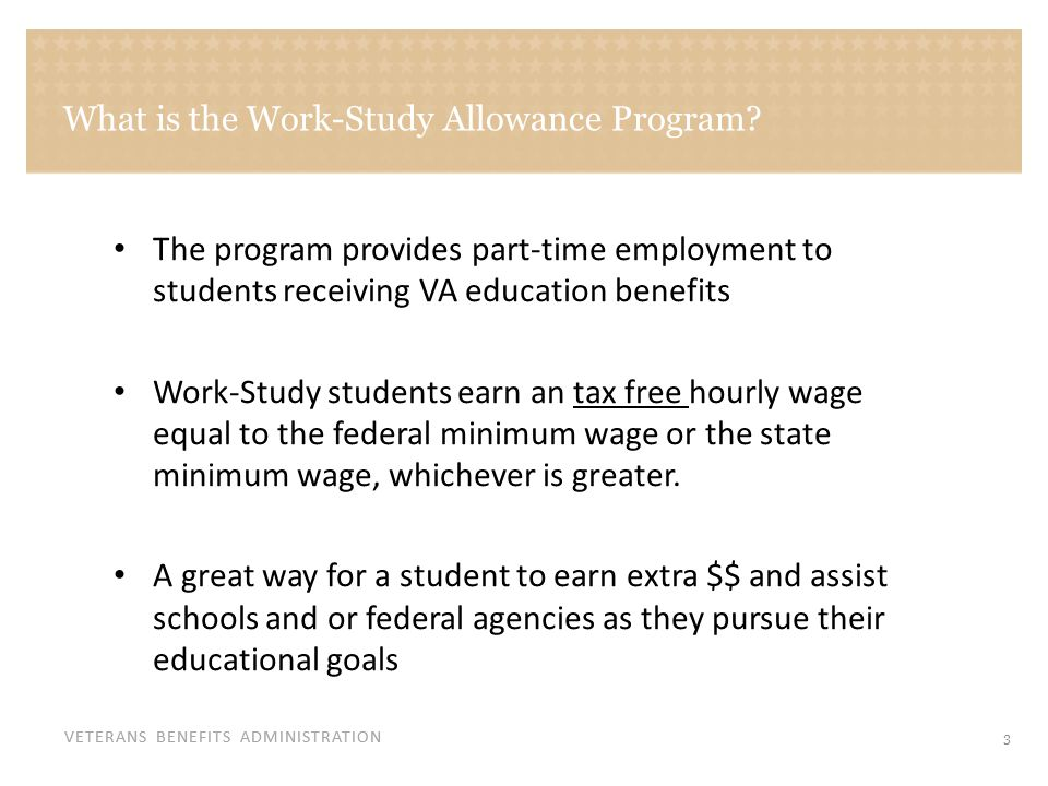 VETERANS BENEFITS ADMINISTRATION What is the Work-Study Allowance Program? The program provides part-time employment to students receiving VA educatio