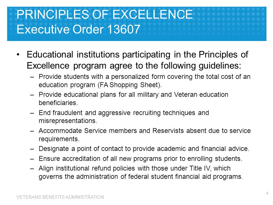 VETERANS BENEFITS ADMINISTRATION PRINCIPLES OF EXCELLENCE Executive Order 13607 Educational institutions participating in the Principles of Excellence program agree to the following guidelines: –Provide students with a personalized form covering the total cost of an education program (FA Shopping Sheet).