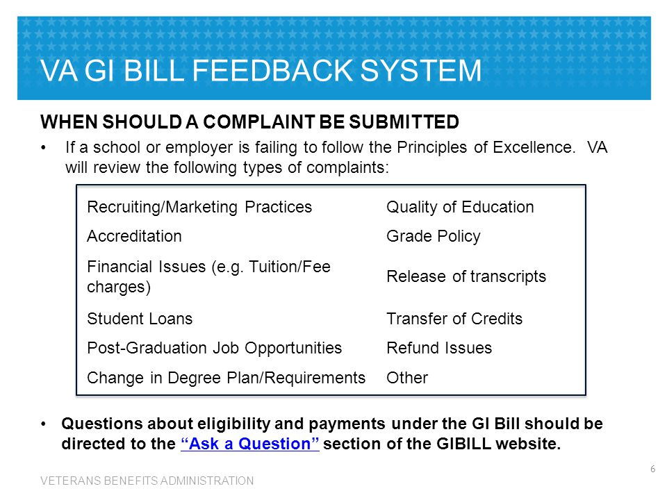 VETERANS BENEFITS ADMINISTRATION VA GI BILL FEEDBACK SYSTEM WHEN SHOULD A COMPLAINT BE SUBMITTED If a school or employer is failing to follow the Principles of Excellence.