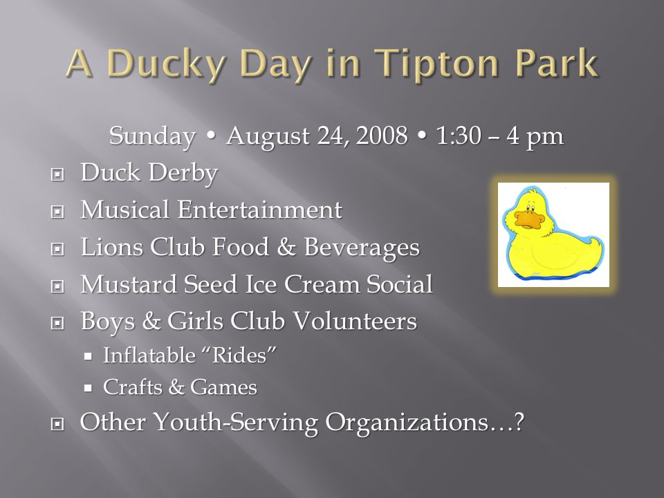 Sunday August 24, 2008 1:30 – 4 pm  Duck Derby  Musical Entertainment  Lions Club Food & Beverages  Mustard Seed Ice Cream Social  Boys & Girls Club Volunteers  Inflatable Rides  Crafts & Games  Other Youth-Serving Organizations…?