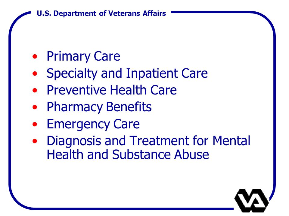 U.S. Department of Veterans Affairs Primary Care Specialty and Inpatient Care Preventive Health Care Pharmacy Benefits Emergency Care Diagnosis and Tr
