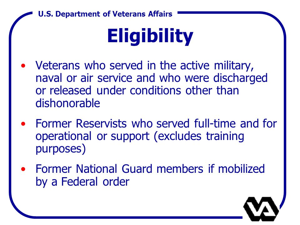 U.S. Department of Veterans Affairs Eligibility Veterans who served in the active military, naval or air service and who were discharged or released u
