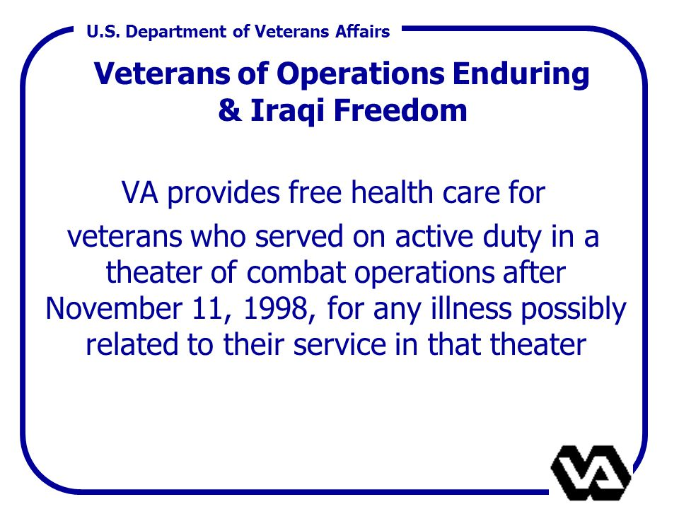 U.S. Department of Veterans Affairs Veterans of Operations Enduring & Iraqi Freedom VA provides free health care for veterans who served on active dut