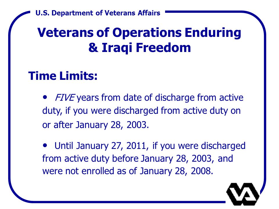 U.S. Department of Veterans Affairs Veterans of Operations Enduring & Iraqi Freedom Time Limits: FIVE years from date of discharge from active duty, i