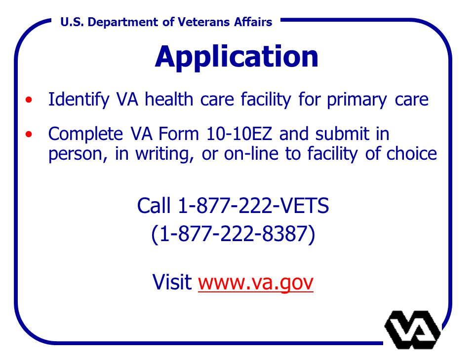 U.S. Department of Veterans Affairs Application Identify VA health care facility for primary care Complete VA Form 10-10EZ and submit in person, in wr