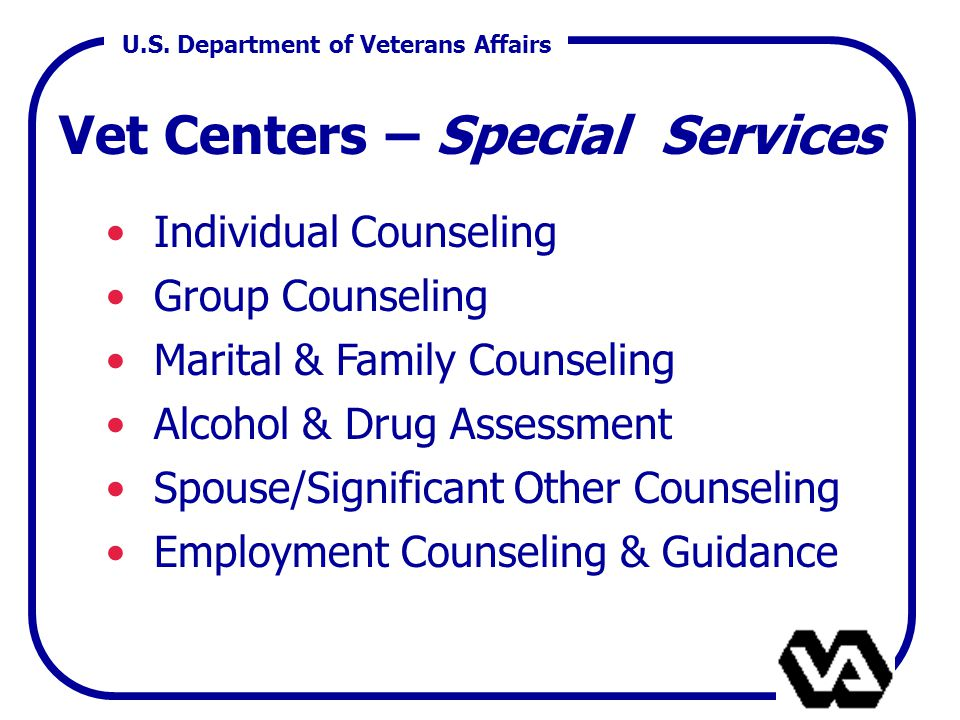 U.S. Department of Veterans Affairs Vet Centers – Special Services Individual Counseling Group Counseling Marital & Family Counseling Alcohol & Drug A