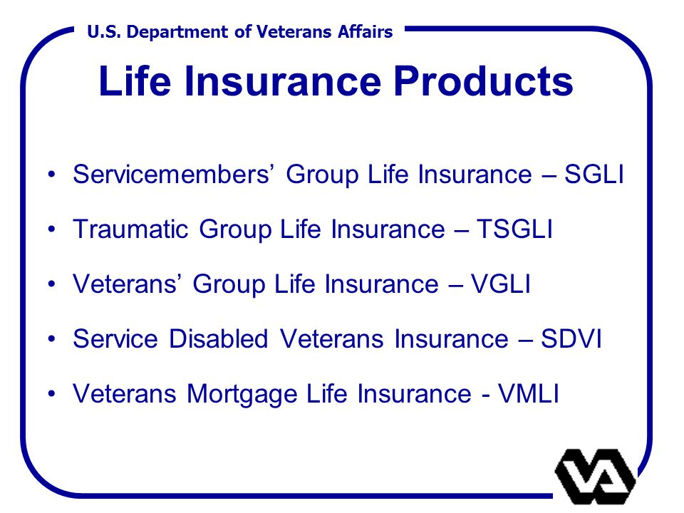 U.S. Department of Veterans Affairs Life Insurance Products Servicemembers' Group Life Insurance – SGLI Traumatic Group Life Insurance – TSGLI Veteran