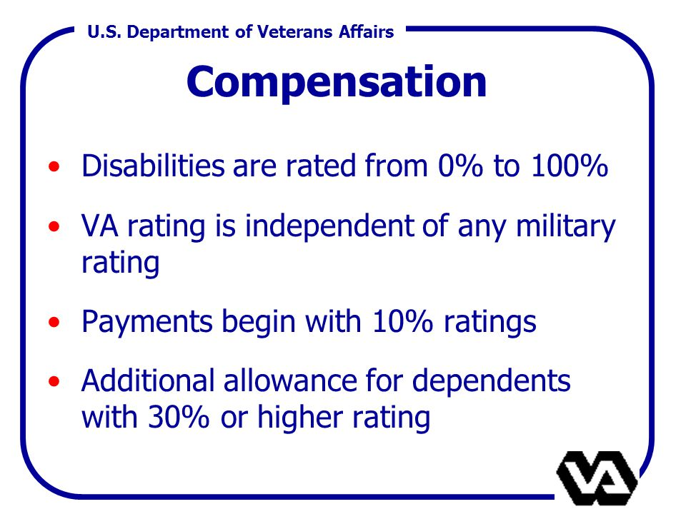 U.S. Department of Veterans Affairs Disabilities are rated from 0% to 100% VA rating is independent of any military rating Payments begin with 10% rat