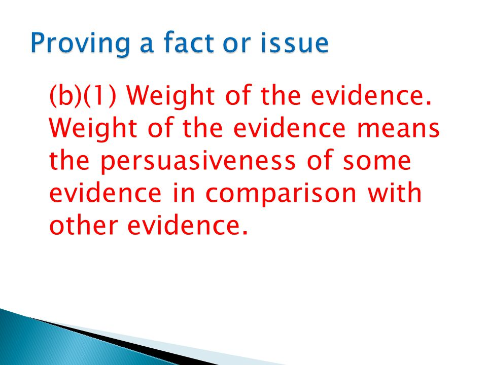 (b)(1) Weight of the evidence. Weight of the evidence means the persuasiveness of some evidence in comparison with other evidence.