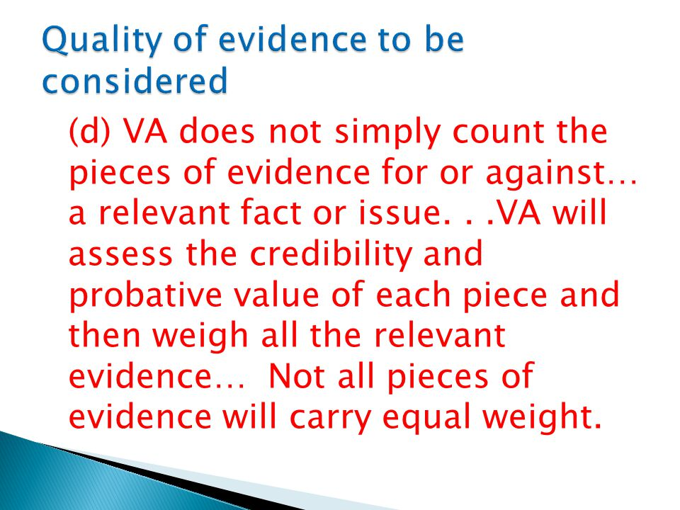 (d) VA does not simply count the pieces of evidence for or against… a relevant fact or issue...VA will assess the credibility and probative value of each piece and then weigh all the relevant evidence… Not all pieces of evidence will carry equal weight.