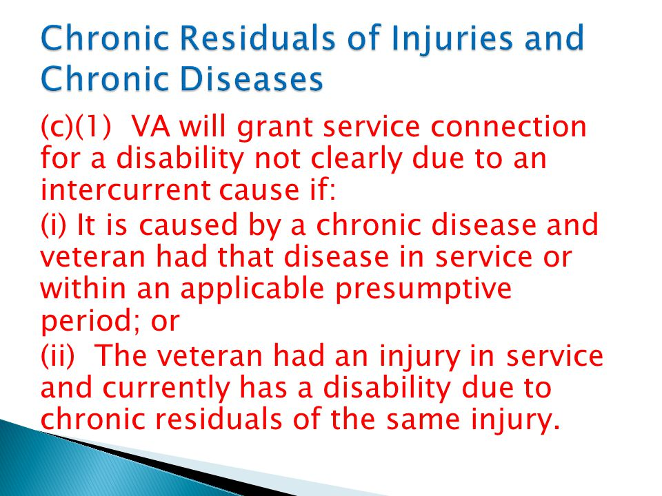 (c)(1) VA will grant service connection for a disability not clearly due to an intercurrent cause if: (i) It is caused by a chronic disease and veteran had that disease in service or within an applicable presumptive period; or (ii) The veteran had an injury in service and currently has a disability due to chronic residuals of the same injury.