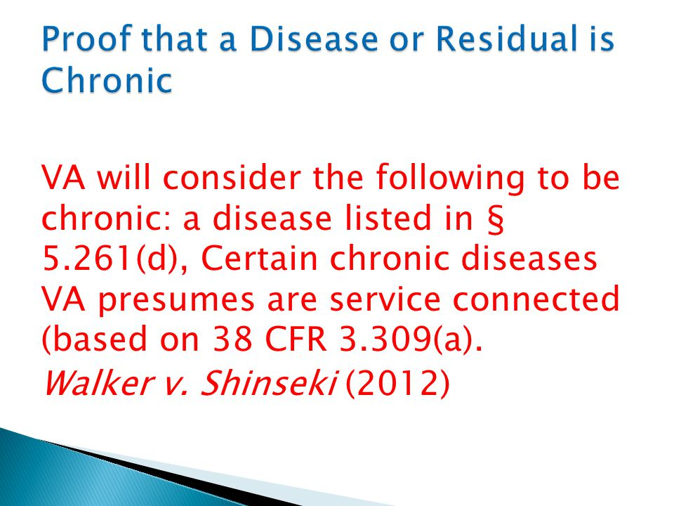 VA will consider the following to be chronic: a disease listed in § 5.261(d), Certain chronic diseases VA presumes are service connected (based on 38 CFR 3.309(a).