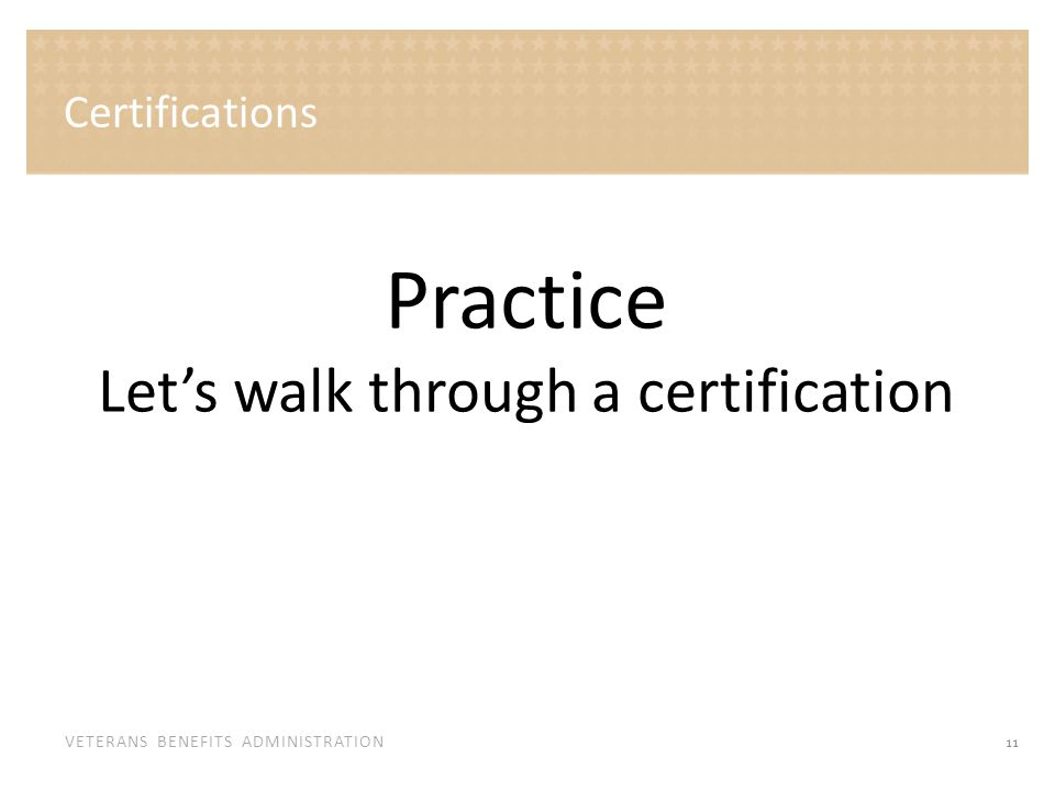 VETERANS BENEFITS ADMINISTRATION Certifications 11 Practice Let's walk through a certification