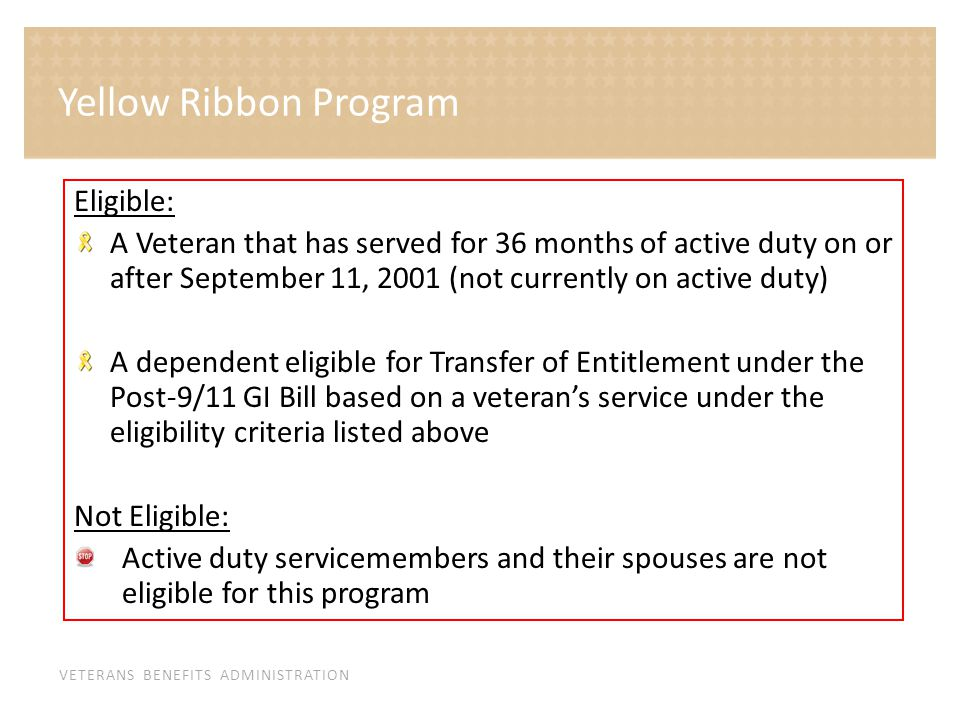 VETERANS BENEFITS ADMINISTRATION Eligible: A Veteran that has served for 36 months of active duty on or after September 11, 2001 (not currently on active duty) A dependent eligible for Transfer of Entitlement under the Post-9/11 GI Bill based on a veteran's service under the eligibility criteria listed above Not Eligible: Active duty servicemembers and their spouses are not eligible for this program Yellow Ribbon Program