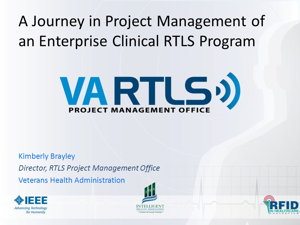 A Journey in Project Management of an Enterprise Clinical RTLS Program Kimberly Brayley Director, RTLS Project Management Office Veterans Health Admin