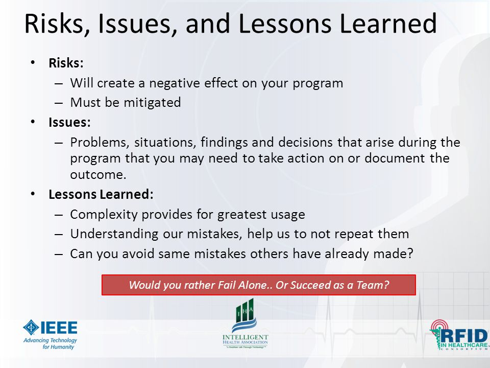 Risks, Issues, and Lessons Learned Risks: – Will create a negative effect on your program – Must be mitigated Issues: – Problems, situations, findings