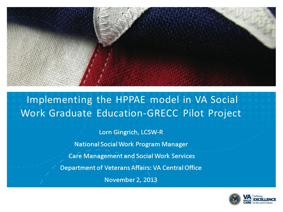 Implementing the HPPAE model in VA Social Work Graduate Education-GRECC Pilot Project Lorn Gingrich, LCSW-R National Social Work Program Manager Care